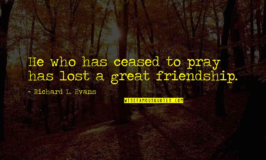 Friends With Distance Quotes By Richard L. Evans: He who has ceased to pray has lost
