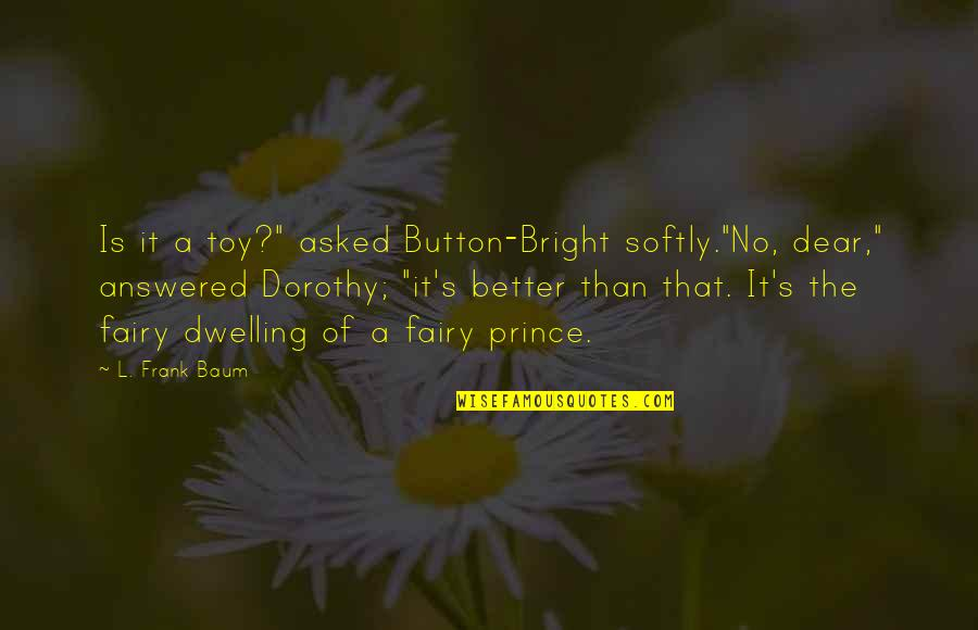 """Friends With Marital Problems Quotes By L. Frank Baum: Is it a toy?"""" asked Button-Bright softly.""""No, dear,"""""""