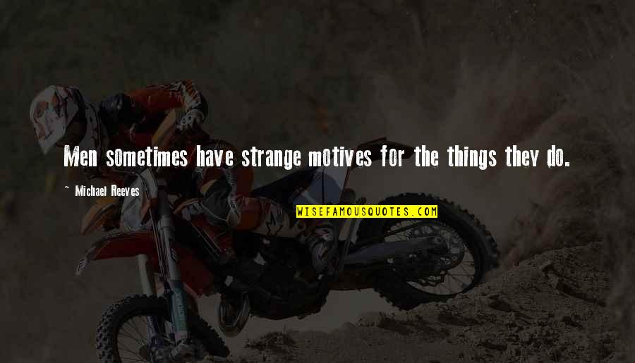 Friends With Marital Problems Quotes By Michael Reeves: Men sometimes have strange motives for the things