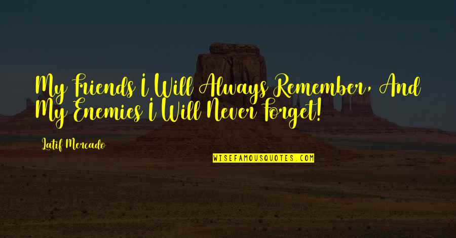 Friends You Will Never Forget Quotes By Latif Mercado: My Friends I Will Always Remember, And My