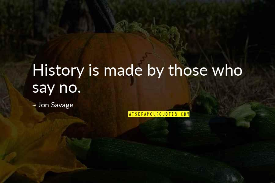 Friendship And Knots Quotes By Jon Savage: History is made by those who say no.