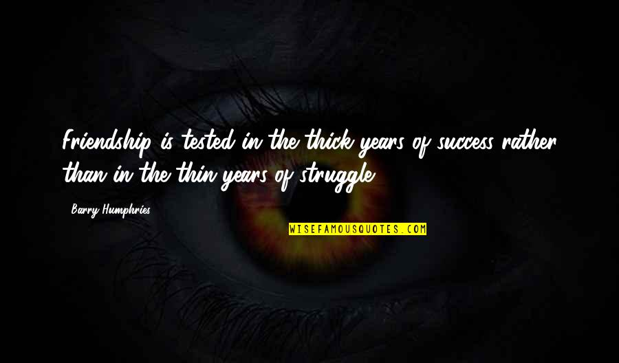 Friendship And Success Quotes By Barry Humphries: Friendship is tested in the thick years of