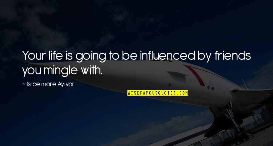Friendship And Success Quotes By Israelmore Ayivor: Your life is going to be influenced by