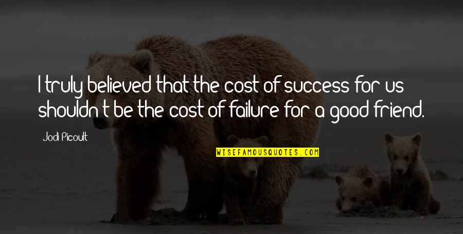 Friendship And Success Quotes By Jodi Picoult: I truly believed that the cost of success