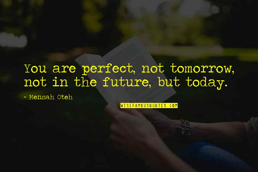 Friendship And Success Quotes By Mensah Oteh: You are perfect, not tomorrow, not in the