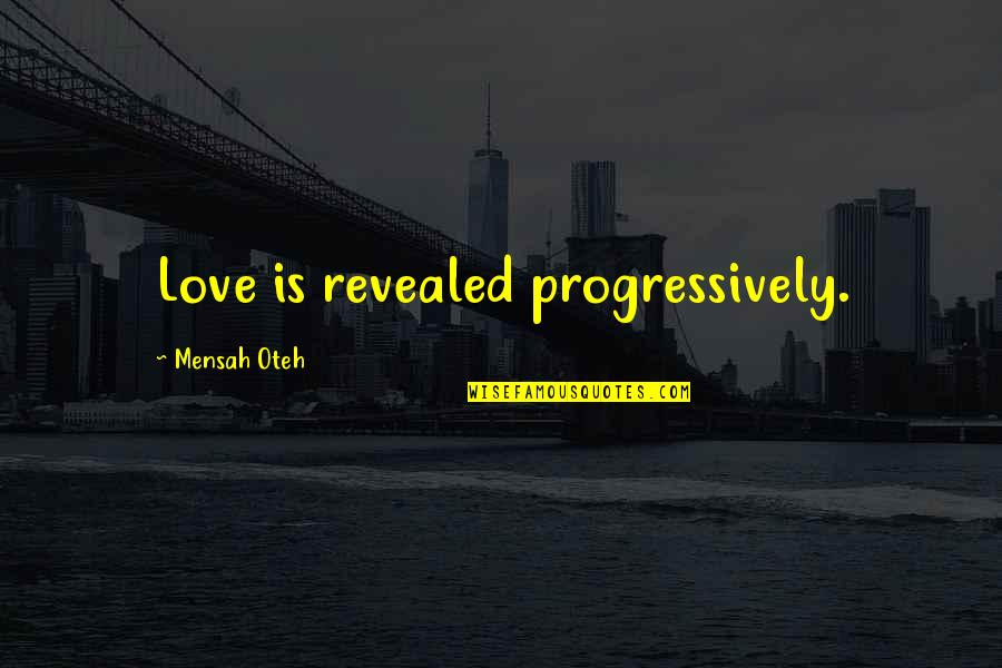 Friendship And Success Quotes By Mensah Oteh: Love is revealed progressively.