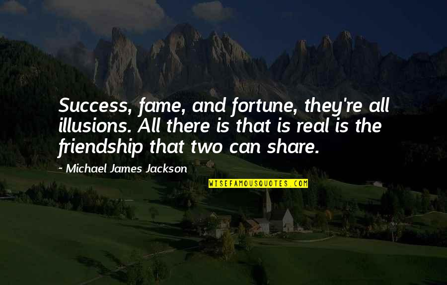 Friendship And Success Quotes By Michael James Jackson: Success, fame, and fortune, they're all illusions. All