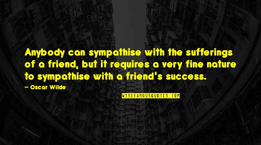 Friendship And Success Quotes By Oscar Wilde: Anybody can sympathise with the sufferings of a