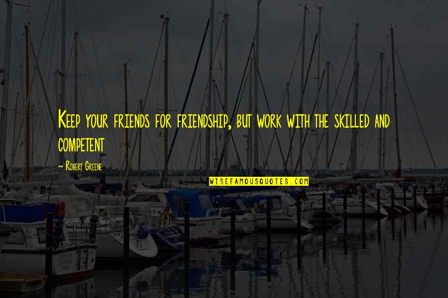 Friendship And Success Quotes By Robert Greene: Keep your friends for friendship, but work with