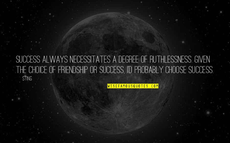 Friendship And Success Quotes By Sting: Success always necessitates a degree of ruthlessness. Given