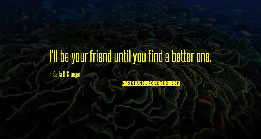 Friendship Better Than Love Quotes By Carla H. Krueger: I'll be your friend until you find a