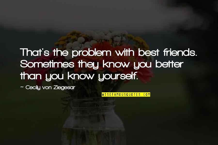Friendship Better Than Love Quotes By Cecily Von Ziegesar: That's the problem with best friends. Sometimes they
