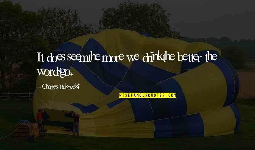 Friendship Better Than Love Quotes By Charles Bukowski: It does seemthe more we drinkthe better the