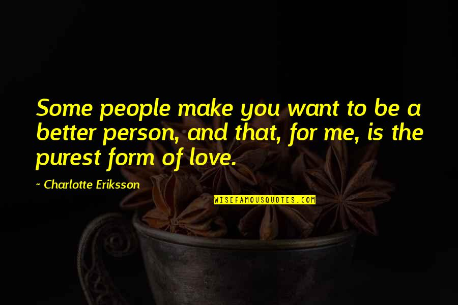 Friendship Better Than Love Quotes By Charlotte Eriksson: Some people make you want to be a