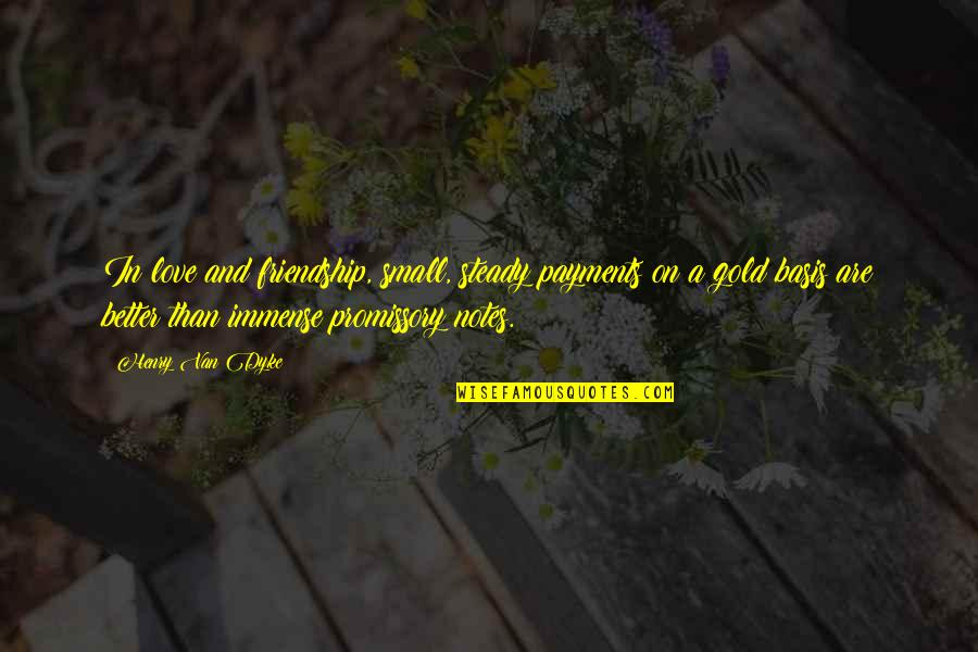 Friendship Better Than Love Quotes By Henry Van Dyke: In love and friendship, small, steady payments on