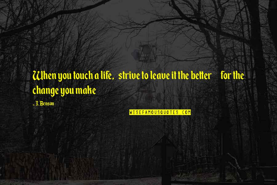 Friendship Better Than Love Quotes By J. Benson: When you touch a life, strive to leave