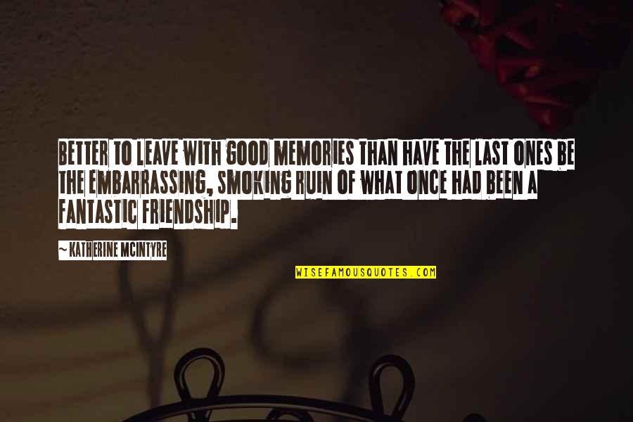 Friendship Better Than Love Quotes By Katherine McIntyre: Better to leave with good memories than have