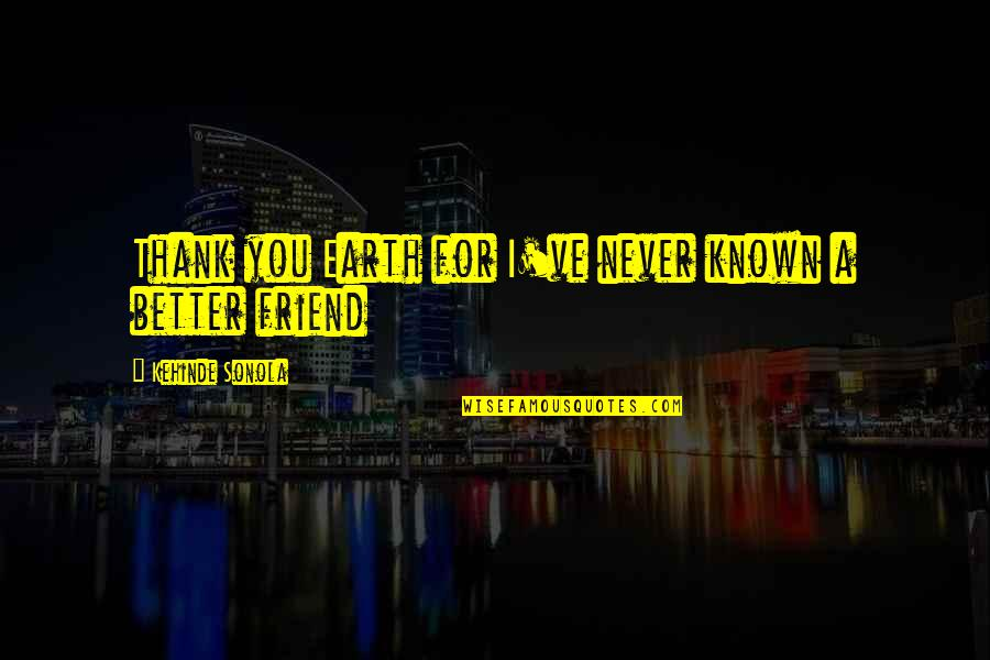 Friendship Better Than Love Quotes By Kehinde Sonola: Thank you Earth for I've never known a