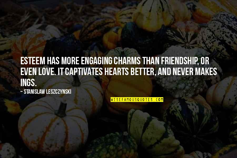 Friendship Better Than Love Quotes By Stanislaw Leszczynski: Esteem has more engaging charms than friendship, or