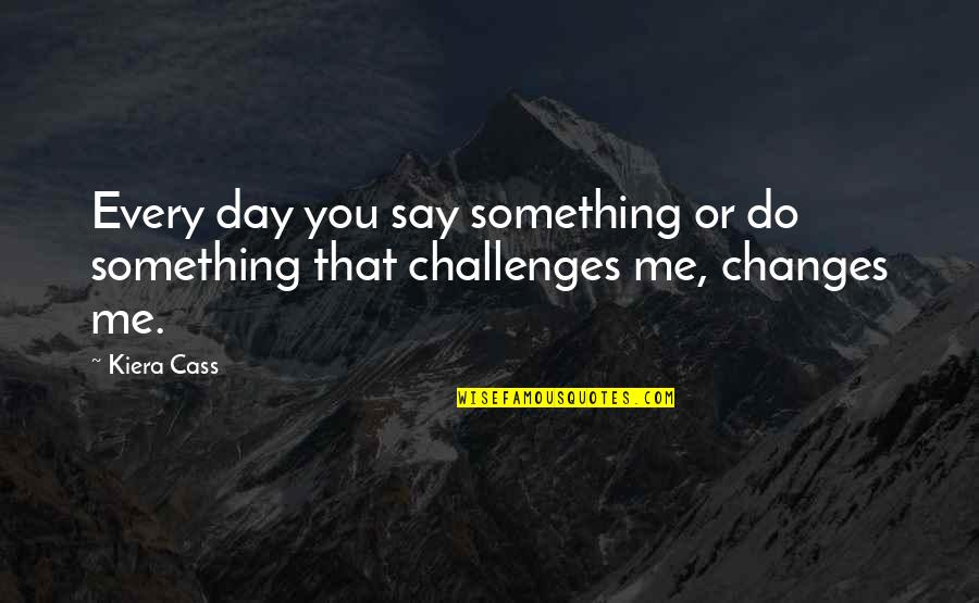 Friendship Challenges Quotes By Kiera Cass: Every day you say something or do something