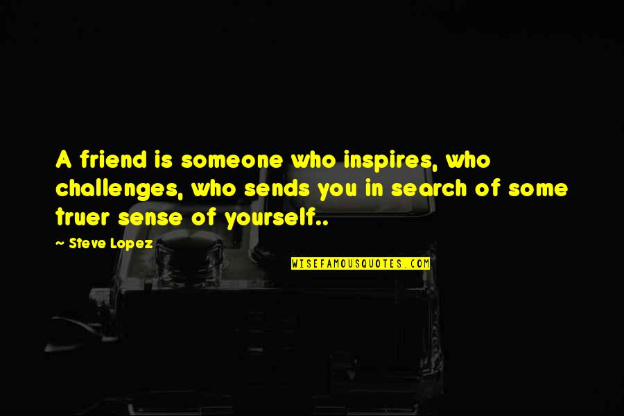 Friendship Challenges Quotes By Steve Lopez: A friend is someone who inspires, who challenges,