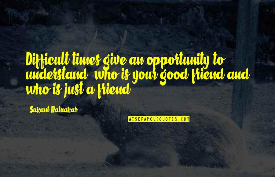 Friendship Challenges Quotes By Sukant Ratnakar: Difficult times give an opportunity to understand, who