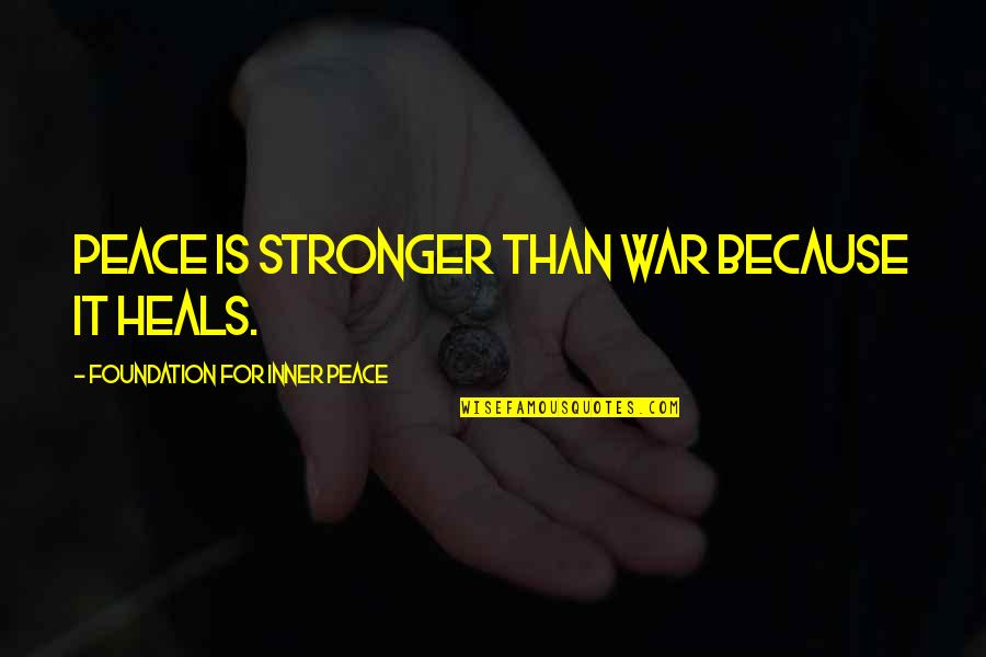 Friendship Clique Quotes By Foundation For Inner Peace: Peace is stronger than war because it heals.