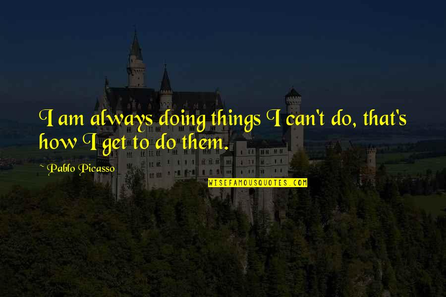 Friendship Clique Quotes By Pablo Picasso: I am always doing things I can't do,