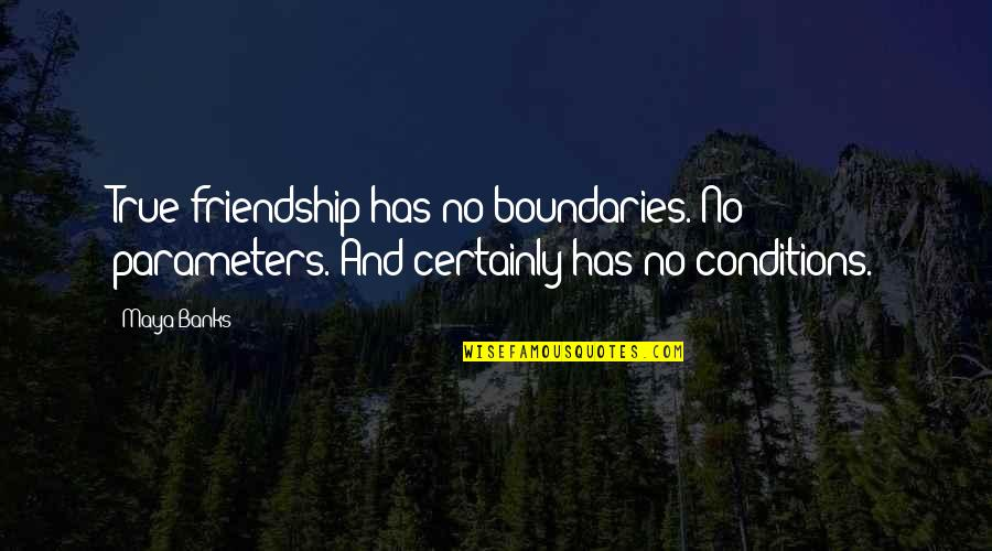 Friendship Conditions Quotes By Maya Banks: True friendship has no boundaries. No parameters. And