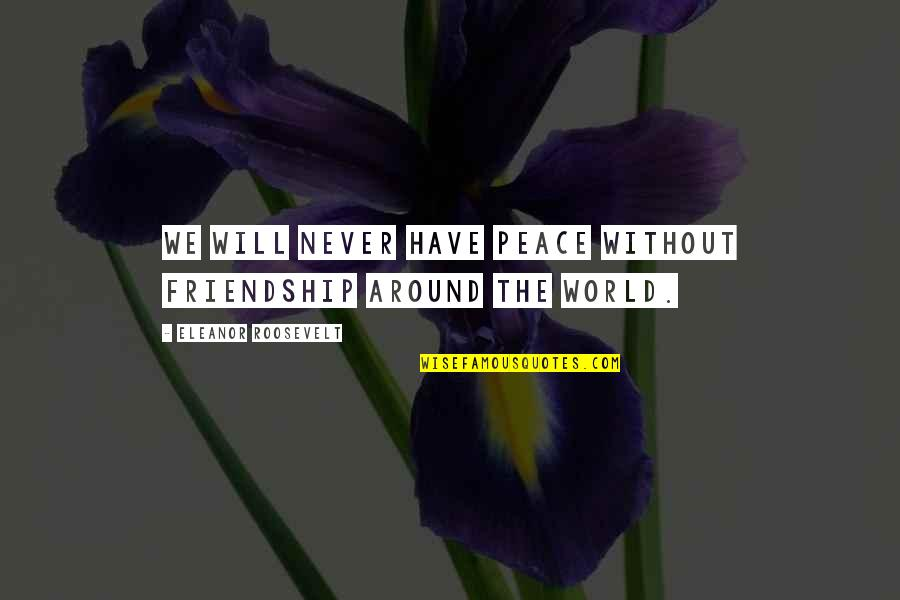 Friendship Eleanor Roosevelt Quotes By Eleanor Roosevelt: We will never have peace without friendship around