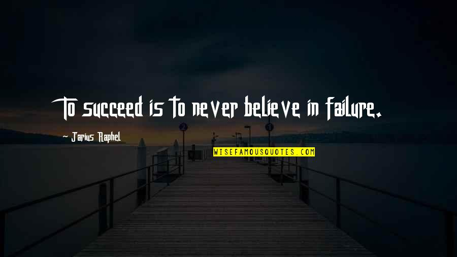 Friendship Getting Stronger Quotes By Jarius Raphel: To succeed is to never believe in failure.