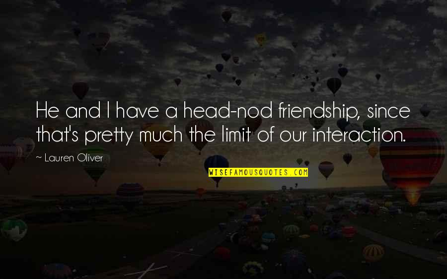 Friendship Limit Quotes By Lauren Oliver: He and I have a head-nod friendship, since