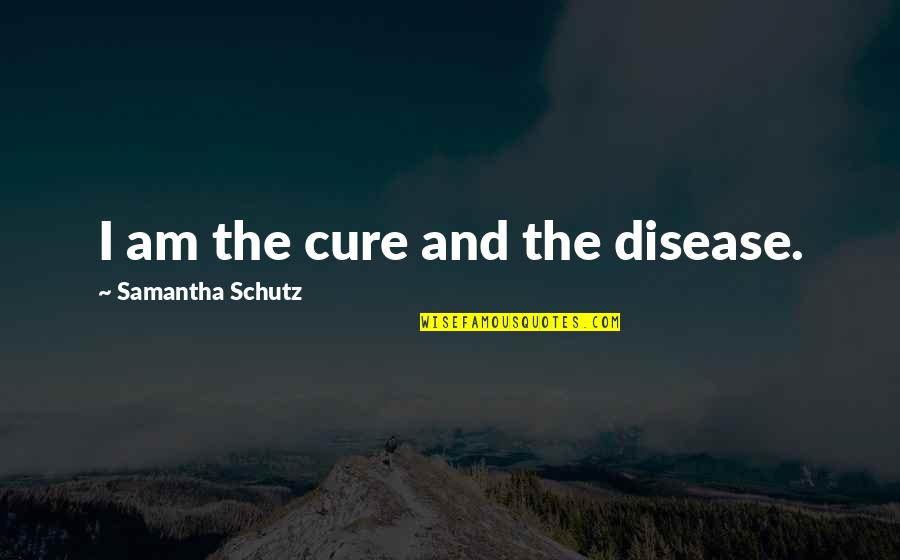 Friendship Limit Quotes By Samantha Schutz: I am the cure and the disease.