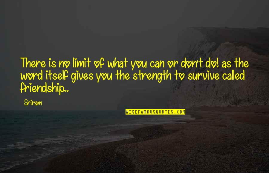 Friendship Limit Quotes By Sriram: There is no limit of what you can