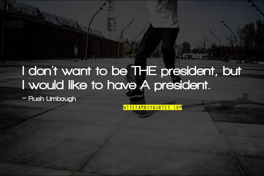 Friendship Long Lasting Quotes By Rush Limbaugh: I don't want to be THE president, but