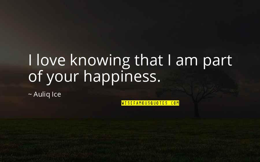 Friendship Love Quotes By Auliq Ice: I love knowing that I am part of