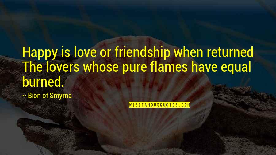 Friendship Love Quotes By Bion Of Smyrna: Happy is love or friendship when returned The