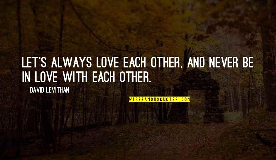 Friendship Love Quotes By David Levithan: Let's always love each other, and never be