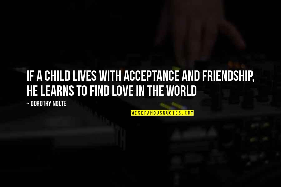 Friendship Love Quotes By Dorothy Nolte: If a child lives with acceptance and friendship,