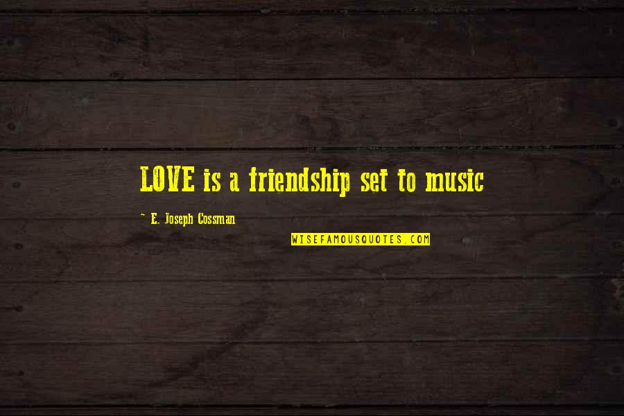 Friendship Love Quotes By E. Joseph Cossman: LOVE is a friendship set to music