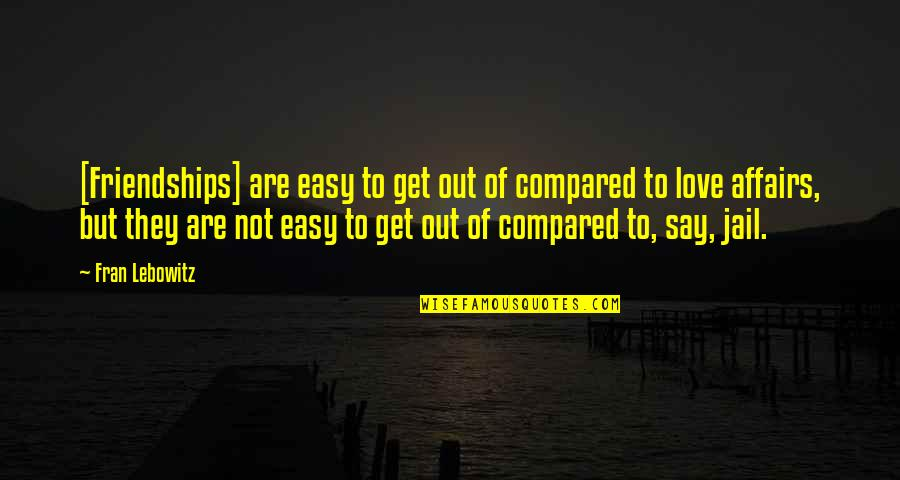 Friendship Love Quotes By Fran Lebowitz: [Friendships] are easy to get out of compared
