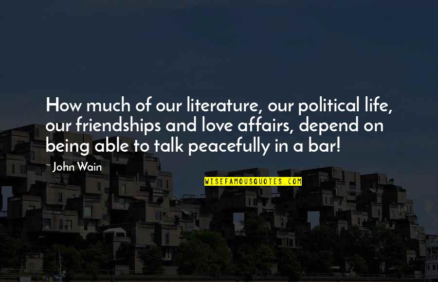 Friendship Love Quotes By John Wain: How much of our literature, our political life,