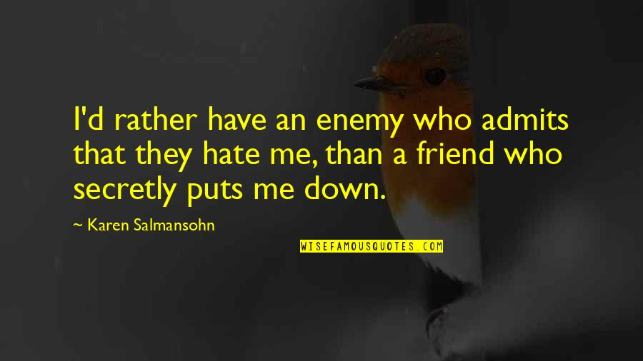 Friendship Love Quotes By Karen Salmansohn: I'd rather have an enemy who admits that