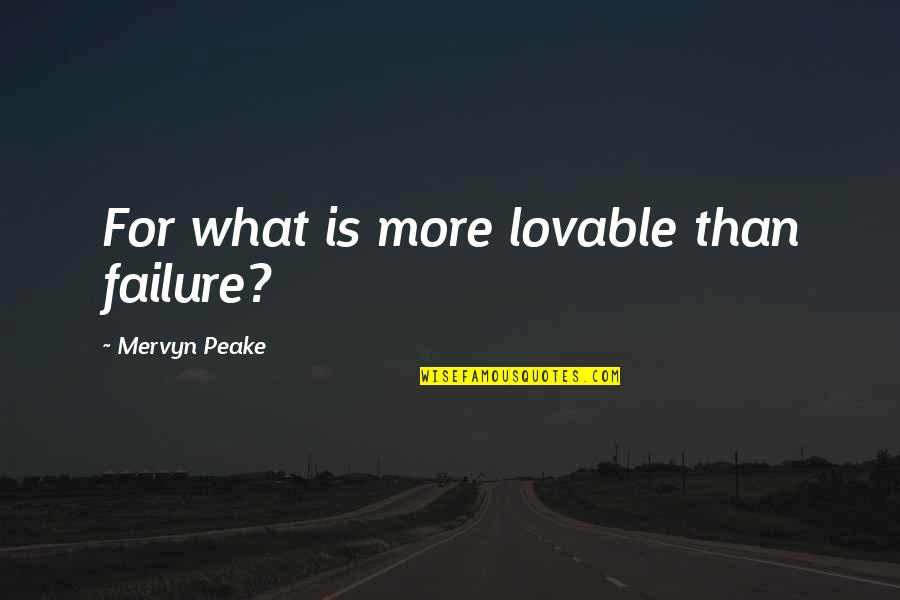 Friendship Love Quotes By Mervyn Peake: For what is more lovable than failure?