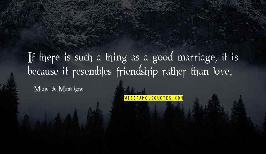 Friendship Love Quotes By Michel De Montaigne: If there is such a thing as a