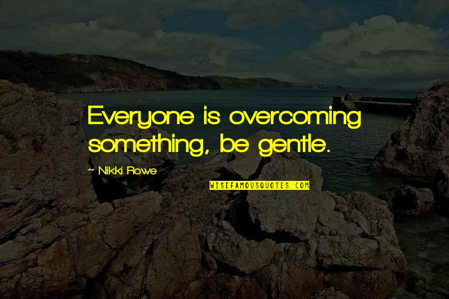Friendship Love Quotes By Nikki Rowe: Everyone is overcoming something, be gentle.