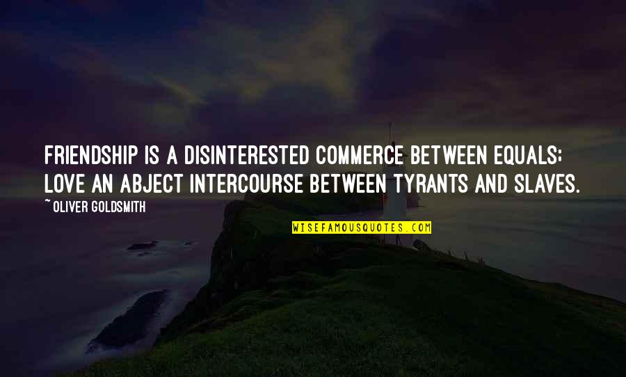 Friendship Love Quotes By Oliver Goldsmith: Friendship is a disinterested commerce between equals; love