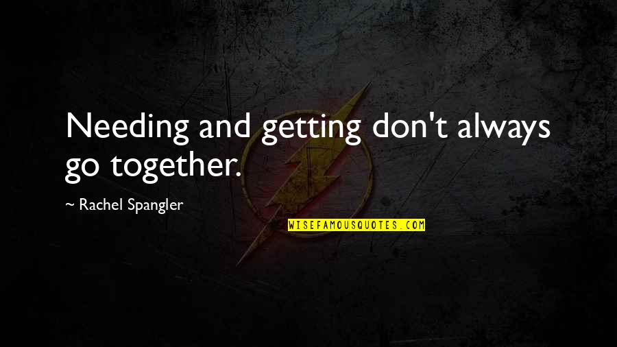 Friendship Love Quotes By Rachel Spangler: Needing and getting don't always go together.