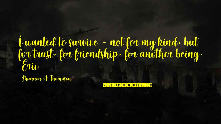 Friendship Love Quotes By Shannon A. Thompson: I wanted to survive - not for my