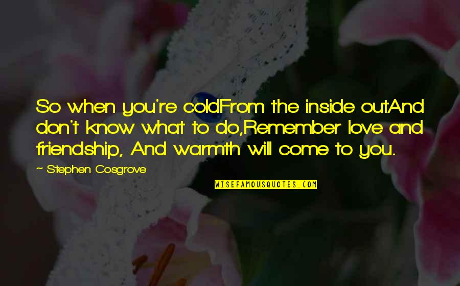 Friendship Love Quotes By Stephen Cosgrove: So when you're coldFrom the inside outAnd don't